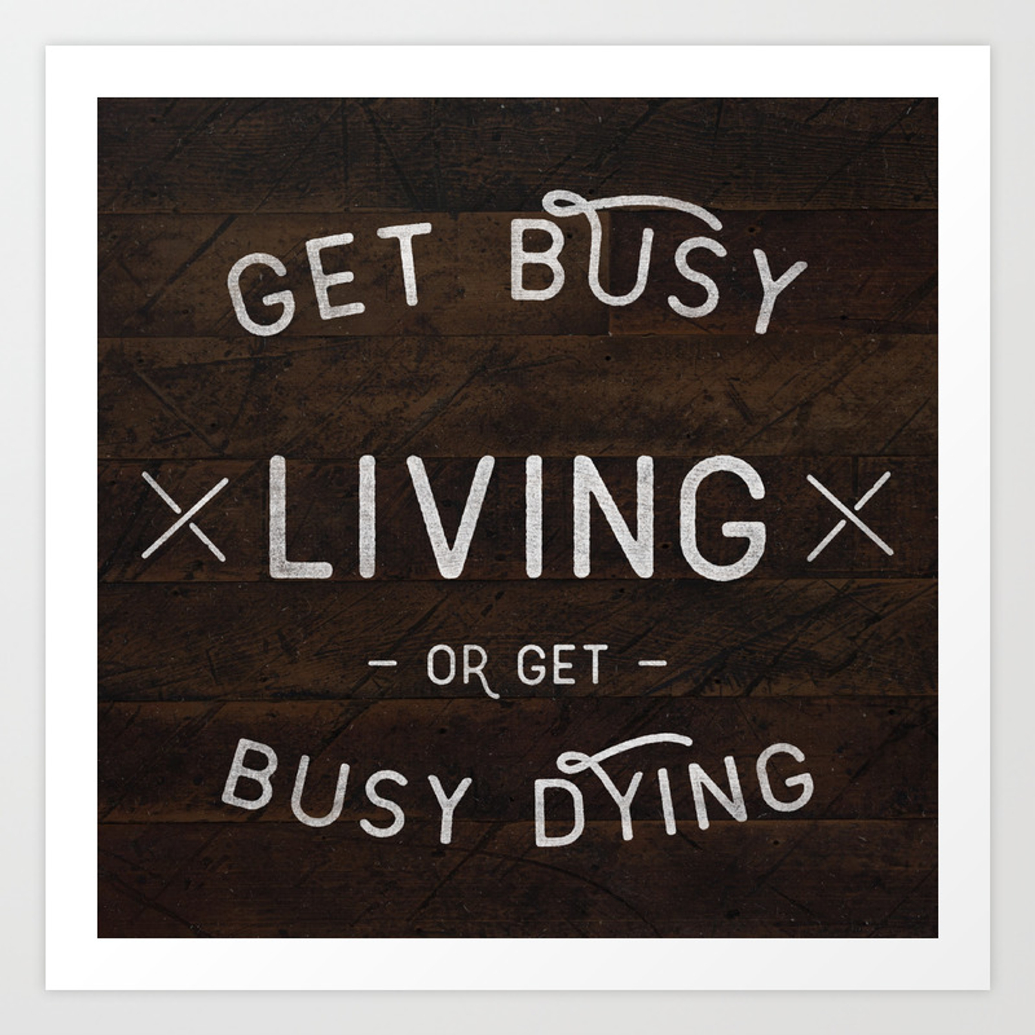 Get Busy Living Or Get Busy Dying Art Print By Krispetrat Society6