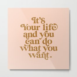 It's Your Life and You Can Do What You Want Metal Print