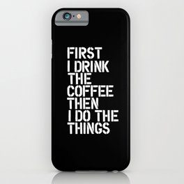 First I Drink the Coffee Then I Do The Things black and white bedroom poster home wall decor canvas iPhone Case