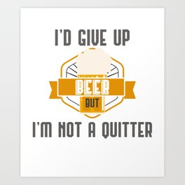 I'd Give Up Beer But Im Not A Quitter Craft Beer Brewer Gift Gift Art Print