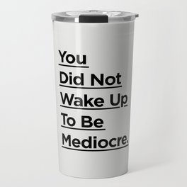 You Did Not Wake Up to Be Mediocre black and white minimalist typography home room wall decor Travel Mug