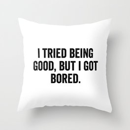 I Tried Being Good But I Got Bored Throw Pillow