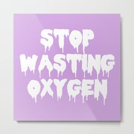 Stop Wasting Oxygen Funny Quote Metal Print