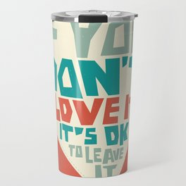 If you don't love it, it's Ok to leave it Travel Mug