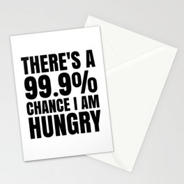 THERE'S A 99.9% PERCENT CHANCE I AM HUNGRY Stationery Cards