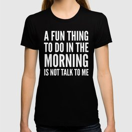 A Fun Thing To Do In The Morning Is Not Talk To Me (Black & White) T-shirt