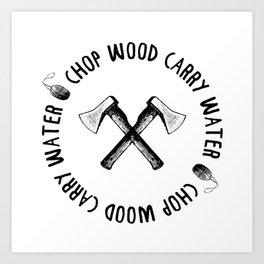 CHOP WOOD CARRY WATER Art Print