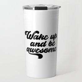 Wake Up And Be Awesome, Motivational Art, Inspirational Art Travel Mug