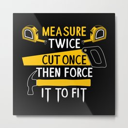 Measure Twice Cut Once Force It To Fit - Funny Handyman Quotes Gift Metal Print