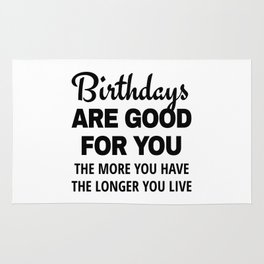 Birthdays are Good for You The More You Have The Longer You Live Rug