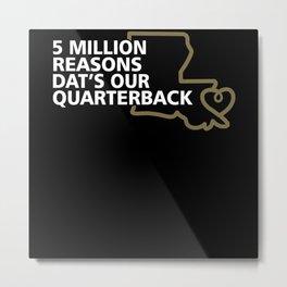 5 MILLION REASONS  Dat's Our Quarterback Metal Print