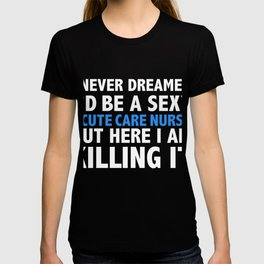 Never dreamt I'd be Sexy Acute Care Nurse but Killing it Nursing Graduation T-shirt