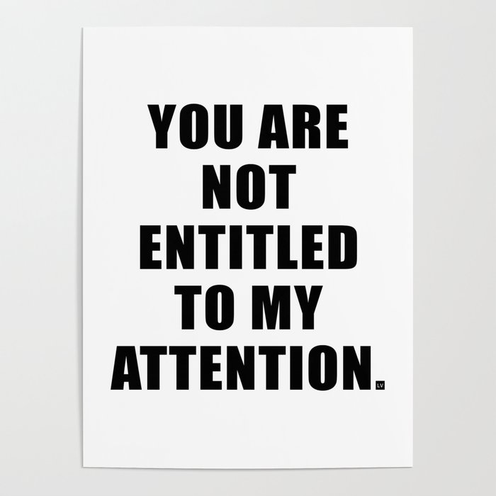 YOU ARE NOT ENTITLED TO MY ATTENTION. Poster