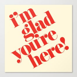 I'm Glad You're Here Canvas Print