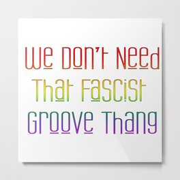 We Don't Need That Fascist Groove Thang Metal Print