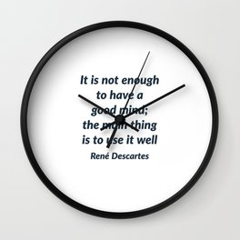 It is not enough to have a good mind; the main thing is to use it well - Rene Descartes Quote Wall Clock