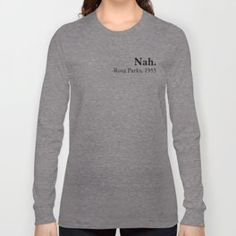 Nah, Rosa parks. Equality, black history month, black lives matter Long Sleeve T-shirt