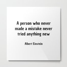 A person who never made a mistake never tried anything new. - Albert Einstein Metal Print