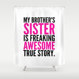 My Brother's Sister is Freaking Awesome True Story Shower Curtain