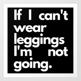 If I Can't Wear Leggings I'm Not Going Gifts Art Print
