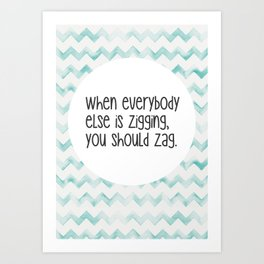 When everybody else is zigging, you should zag. Art Print
