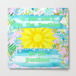 If You Can't See the Sunshine Be the Sunshine Metal Print
