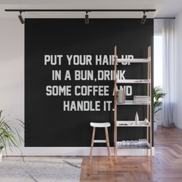 Put Your Hair Up In A Bun, Drink Some Coffee And Handle It Wall Mural
