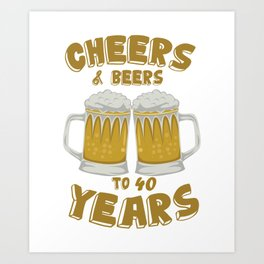 Cheers and Beers on 40 Years Birthday Gift Art Print