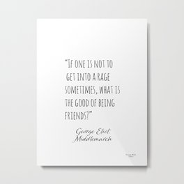 George Eliot. If one is not to get into a rage sometimes, what is the good of being friends? Metal Print
