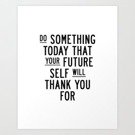 Do Something Today That Your Future Self Will Thank You For typography poster home decor wall art Art Print