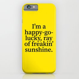 I'm a Happy Go Lucky Ray of Freakin' Sunshine iPhone Case