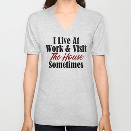 I live at work & visit the house sometimes. Is your workplace a second home? No life & working all t Unisex V-Neck