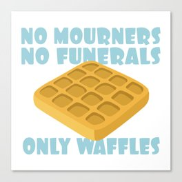 No Mourners No Funerals Only Waffles Canvas Print