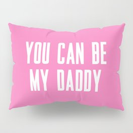 YOU CAN BE MY DADDY Pillow Sham