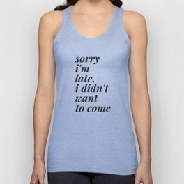 Sorry I'm Late, I didn't want to come Unisex Tank Top