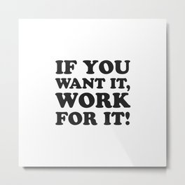 If you want it, work for it - Motivational quotes Metal Print