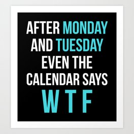 After Monday and Tuesday Even The Calendar Says WTF (Black) Art Print