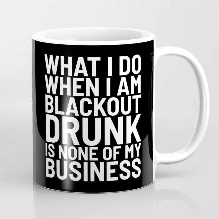 2a989623771f5 What I Do When I am Blackout Drunk is None of My Business (Black & White)  Coffee Mug