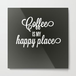 Coffee is my happy place Metal Print