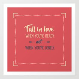 Fall in love when you're ready, not when you're lonely Art Print