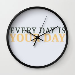 Every Day is Your Day Wall Clock