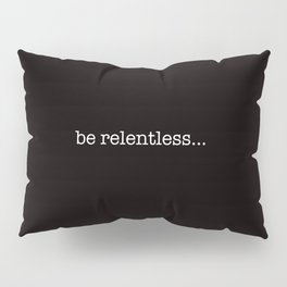 be relentless... Pillow Sham