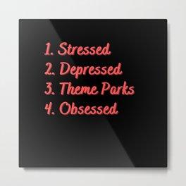 Stressed. Depressed. Theme Parks. Obsessed. Metal Print