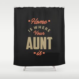 Home is Where Your Aunt Is Shower Curtain