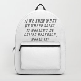 If We Knew What We Were Doing It Wouldn't Be Called Research Backpack