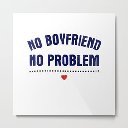 No Boyfriend, No Problem Metal Print