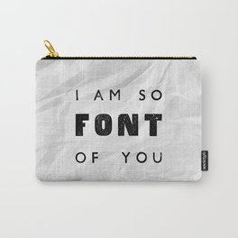 I AM SO FONT OF YOU Carry-All Pouch