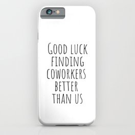 Good luck finding coworkers better than us iPhone Case