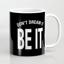 Don't Dream It. Be It! Coffee Mug