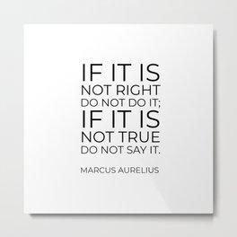 If it is not right do not do it; if it is not true do not say it - Marcus Aurelius  stoic quote Metal Print